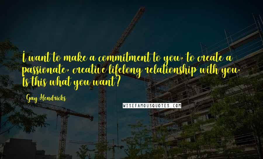 Gay Hendricks quotes: I want to make a commitment to you, to create a passionate, creative lifelong relationship with you. Is this what you want?