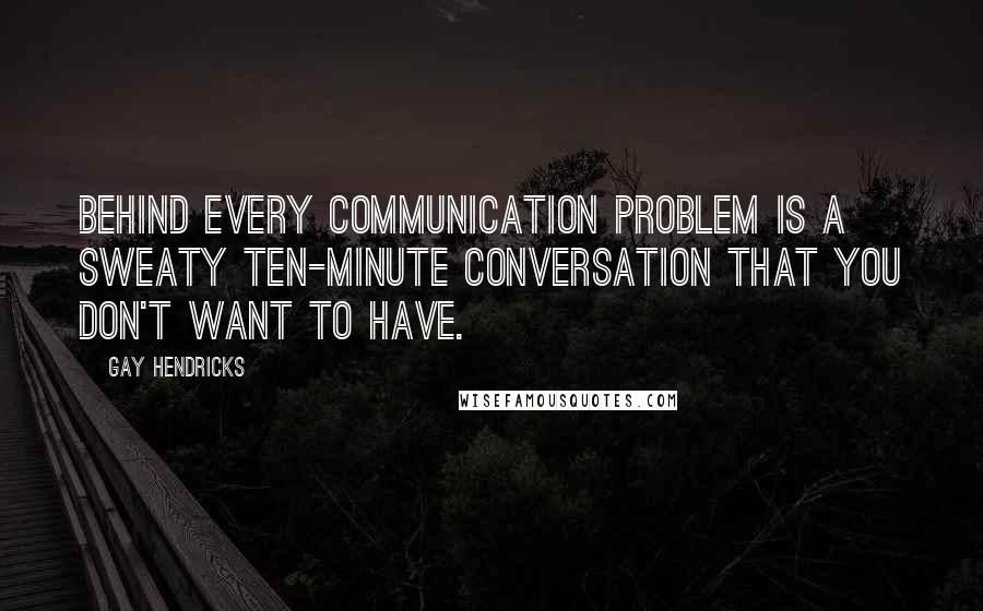 Gay Hendricks quotes: Behind every communication problem is a sweaty ten-minute conversation that you don't want to have.