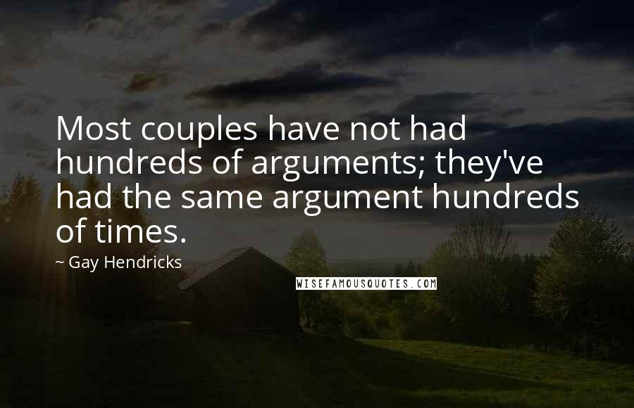 Gay Hendricks quotes: Most couples have not had hundreds of arguments; they've had the same argument hundreds of times.