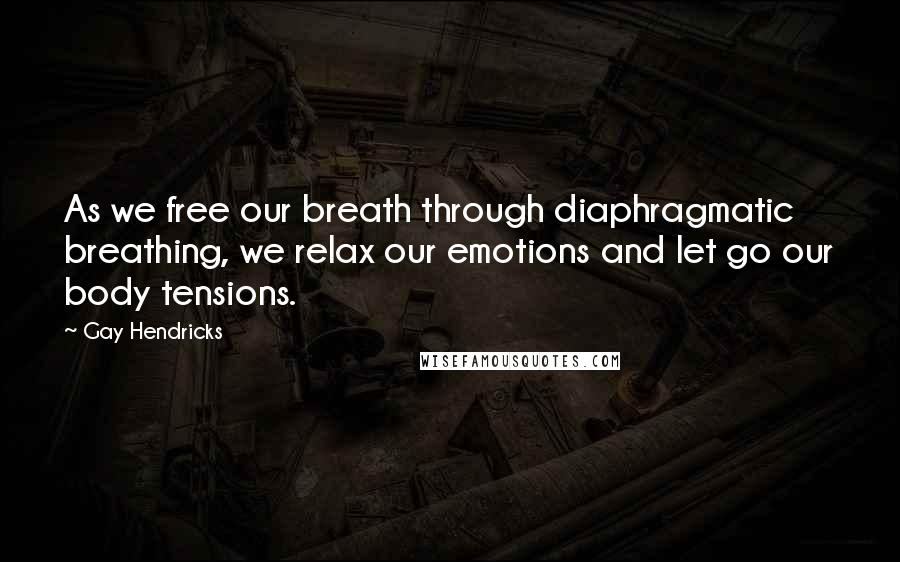 Gay Hendricks quotes: As we free our breath through diaphragmatic breathing, we relax our emotions and let go our body tensions.