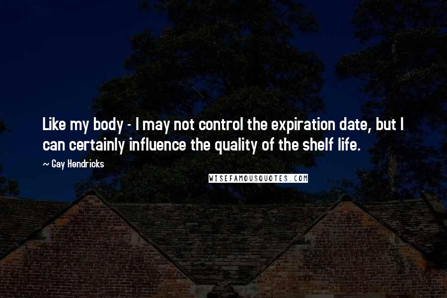 Gay Hendricks quotes: Like my body - I may not control the expiration date, but I can certainly influence the quality of the shelf life.