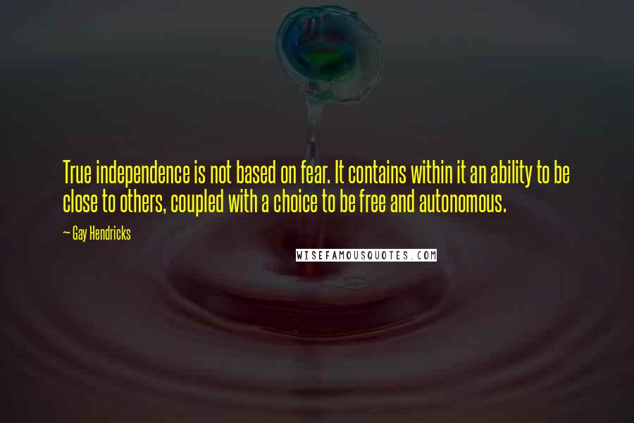 Gay Hendricks quotes: True independence is not based on fear. It contains within it an ability to be close to others, coupled with a choice to be free and autonomous.
