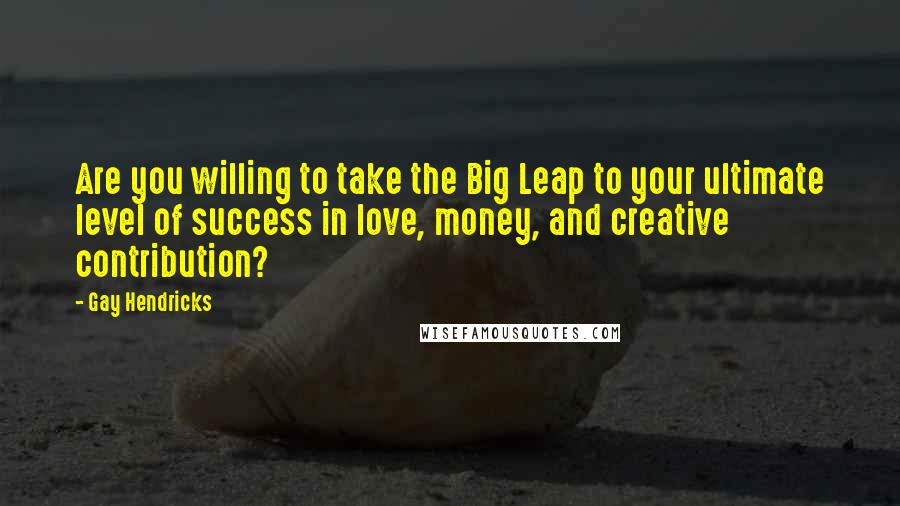 Gay Hendricks quotes: Are you willing to take the Big Leap to your ultimate level of success in love, money, and creative contribution?