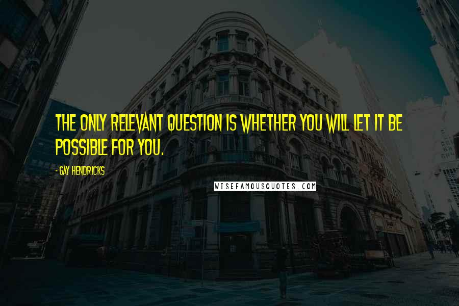 Gay Hendricks quotes: The only relevant question is whether you will let it be possible for you.