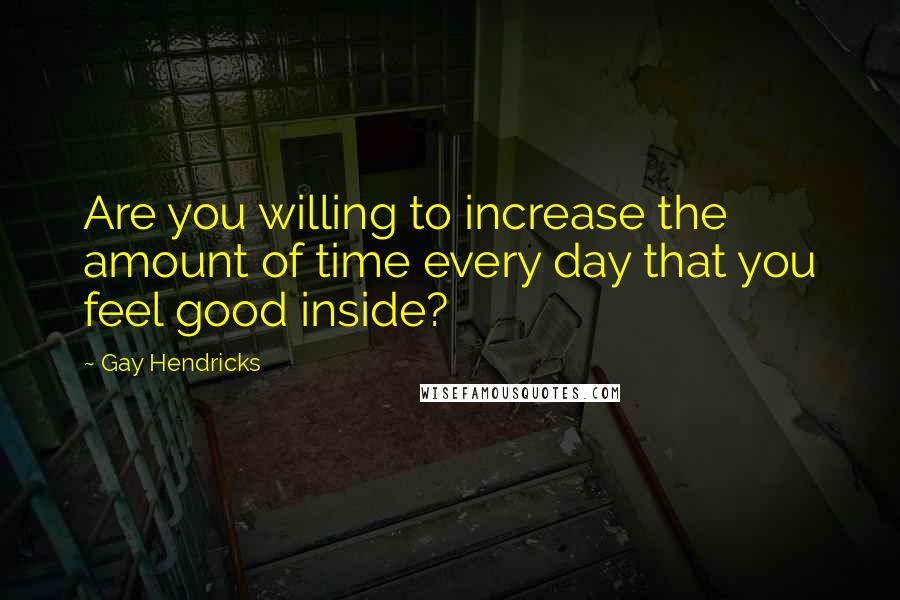Gay Hendricks quotes: Are you willing to increase the amount of time every day that you feel good inside?