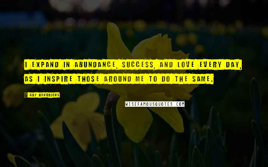 Gay Hendricks quotes: I expand in abundance, success, and love every day, as I inspire those around me to do the same.