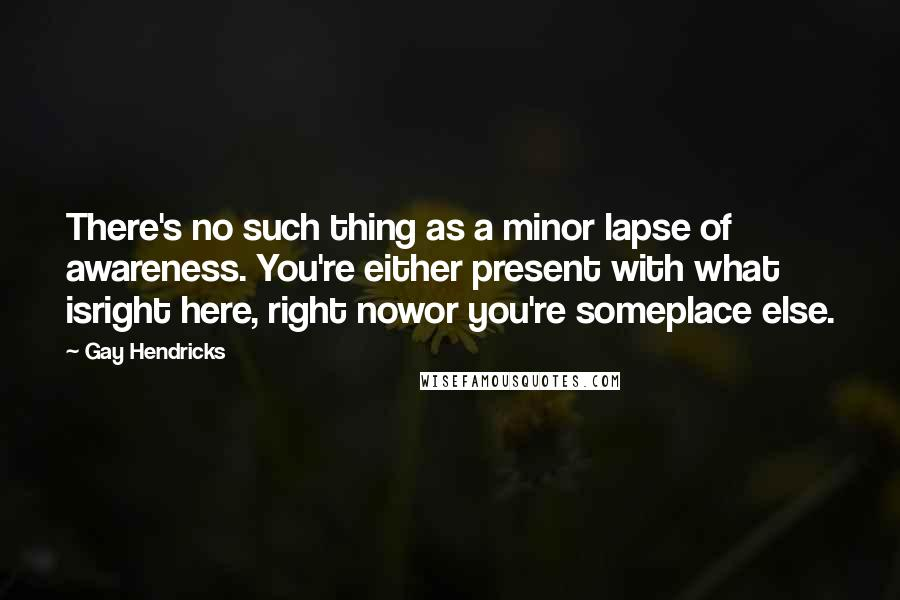 Gay Hendricks quotes: There's no such thing as a minor lapse of awareness. You're either present with what isright here, right nowor you're someplace else.