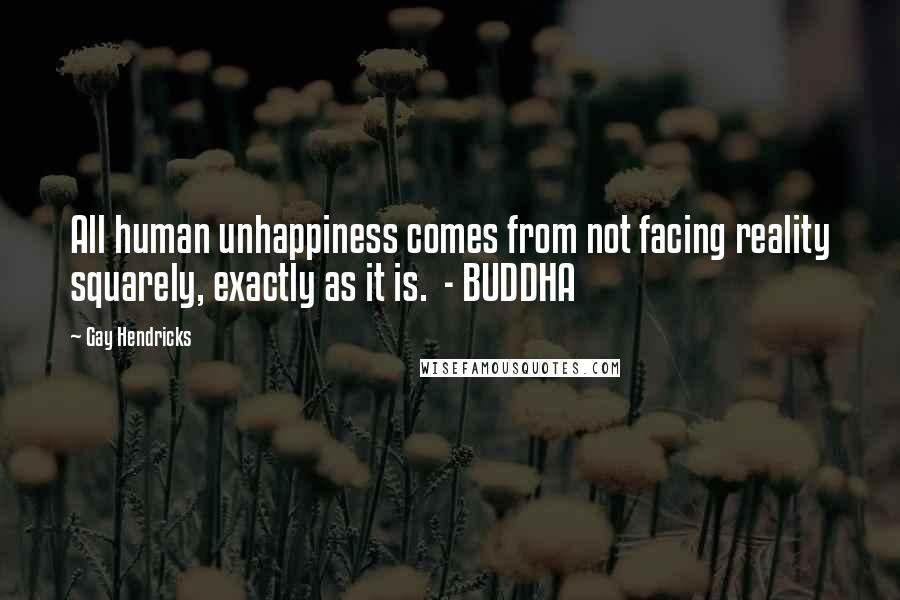 Gay Hendricks quotes: All human unhappiness comes from not facing reality squarely, exactly as it is. - BUDDHA