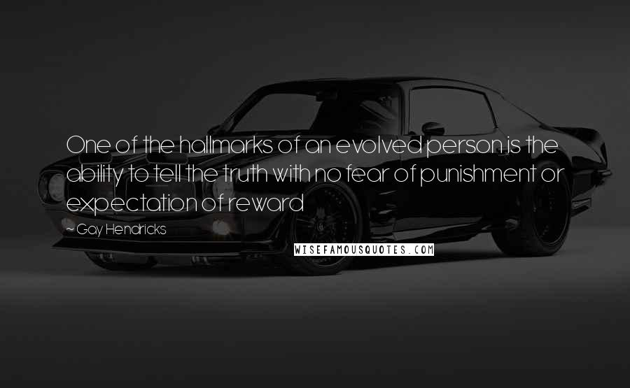 Gay Hendricks quotes: One of the hallmarks of an evolved person is the ability to tell the truth with no fear of punishment or expectation of reward