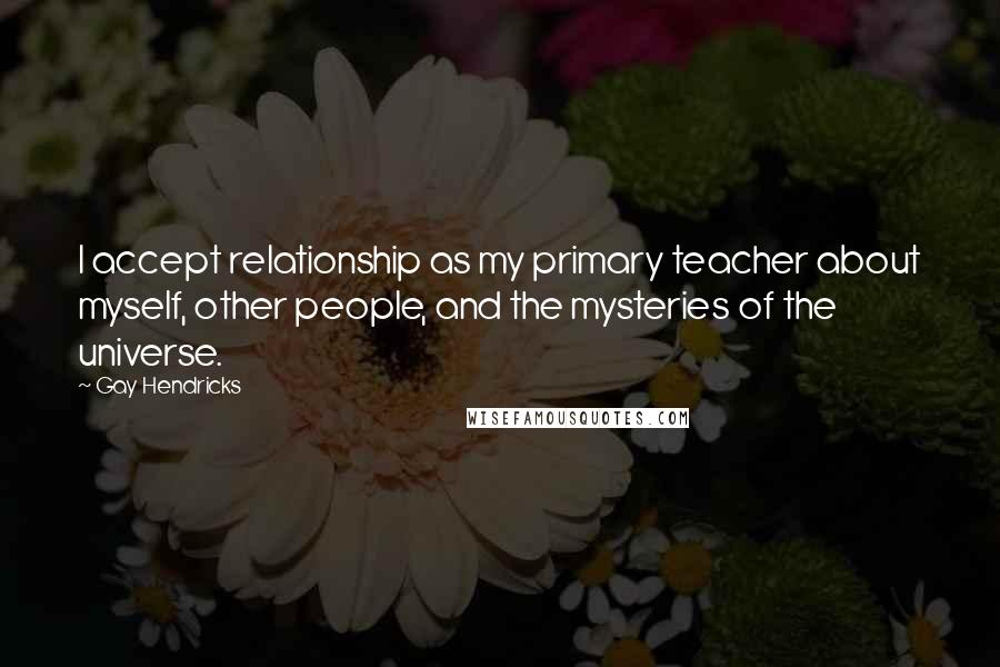 Gay Hendricks quotes: I accept relationship as my primary teacher about myself, other people, and the mysteries of the universe.