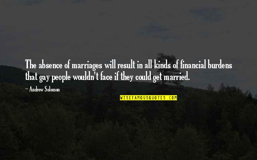 Gay Marriages Quotes By Andrew Solomon: The absence of marriages will result in all