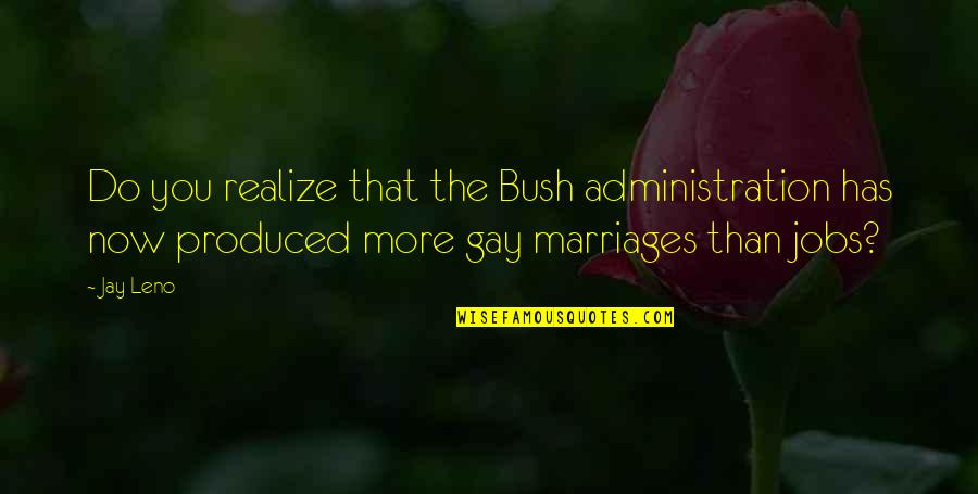 Gay Marriages Quotes By Jay Leno: Do you realize that the Bush administration has