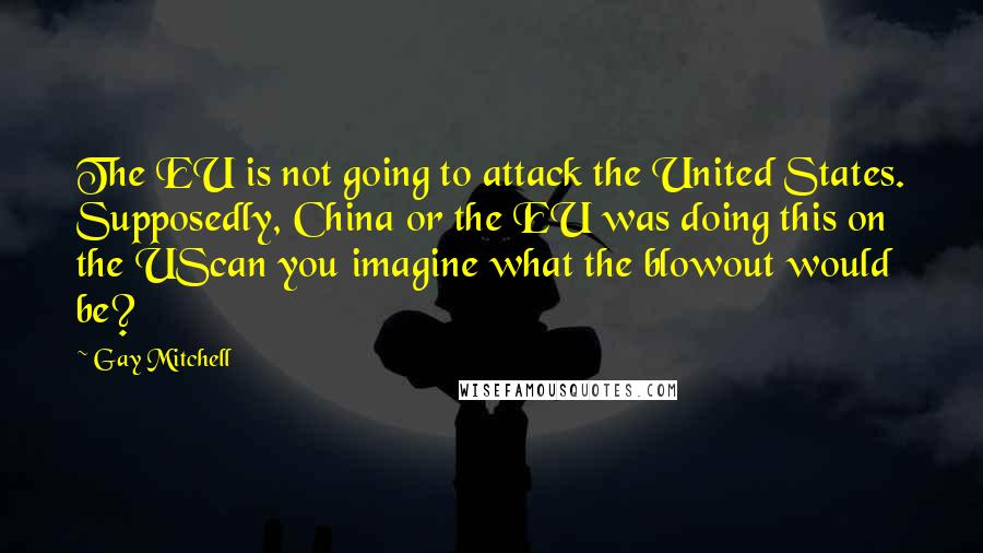 Gay Mitchell quotes: The EU is not going to attack the United States. Supposedly, China or the EU was doing this on the UScan you imagine what the blowout would be?