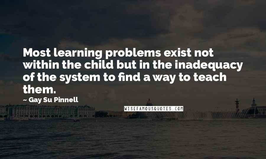 Gay Su Pinnell quotes: Most learning problems exist not within the child but in the inadequacy of the system to find a way to teach them.