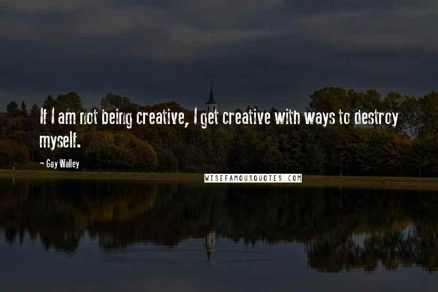 Gay Walley quotes: If I am not being creative, I get creative with ways to destroy myself.