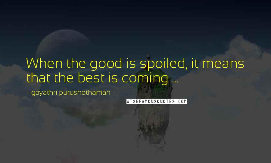 Gayathri Purushothaman quotes: When the good is spoiled, it means that the best is coming ...