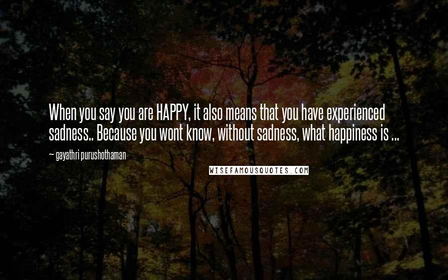 Gayathri Purushothaman quotes: When you say you are HAPPY, it also means that you have experienced sadness.. Because you wont know, without sadness, what happiness is ...