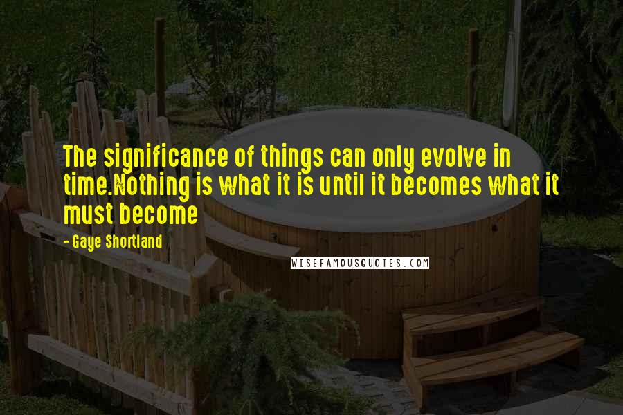 Gaye Shortland quotes: The significance of things can only evolve in time.Nothing is what it is until it becomes what it must become