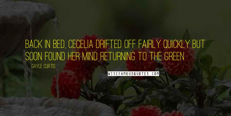 Gayle Curtis quotes: Back in bed, Cecelia drifted off fairly quickly but soon found her mind returning to the green