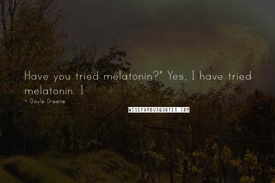 "Gayle Greene quotes: Have you tried melatonin?"" Yes, I have tried melatonin. I"
