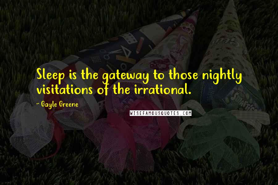 Gayle Greene quotes: Sleep is the gateway to those nightly visitations of the irrational.