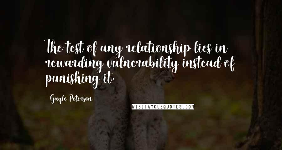Gayle Peterson quotes: The test of any relationship lies in rewarding vulnerability instead of punishing it.