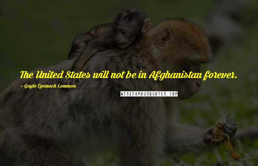Gayle Tzemach Lemmon quotes: The United States will not be in Afghanistan forever.