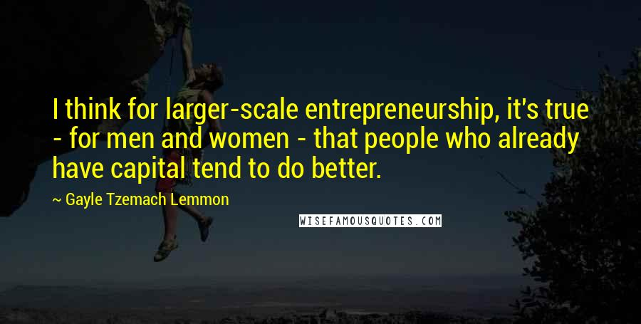 Gayle Tzemach Lemmon quotes: I think for larger-scale entrepreneurship, it's true - for men and women - that people who already have capital tend to do better.