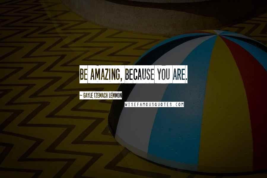 Gayle Tzemach Lemmon quotes: Be amazing, because you are.