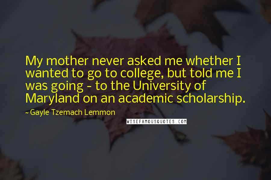 Gayle Tzemach Lemmon quotes: My mother never asked me whether I wanted to go to college, but told me I was going - to the University of Maryland on an academic scholarship.