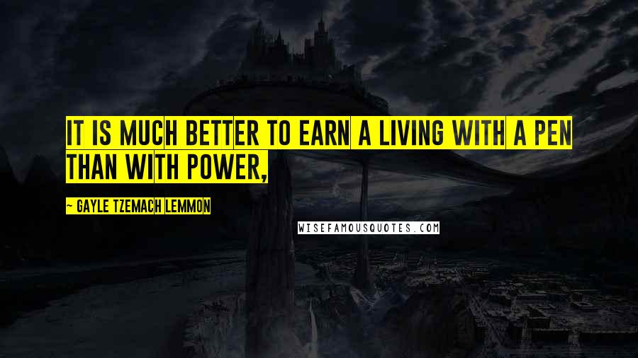 Gayle Tzemach Lemmon quotes: It is much better to earn a living with a pen than with power,