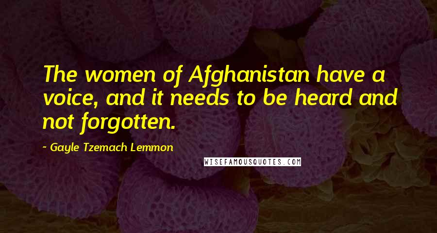 Gayle Tzemach Lemmon quotes: The women of Afghanistan have a voice, and it needs to be heard and not forgotten.
