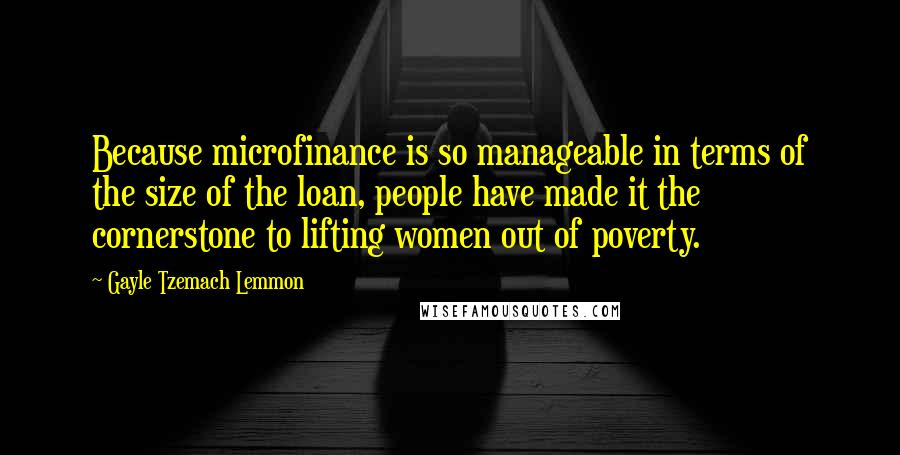 Gayle Tzemach Lemmon quotes: Because microfinance is so manageable in terms of the size of the loan, people have made it the cornerstone to lifting women out of poverty.