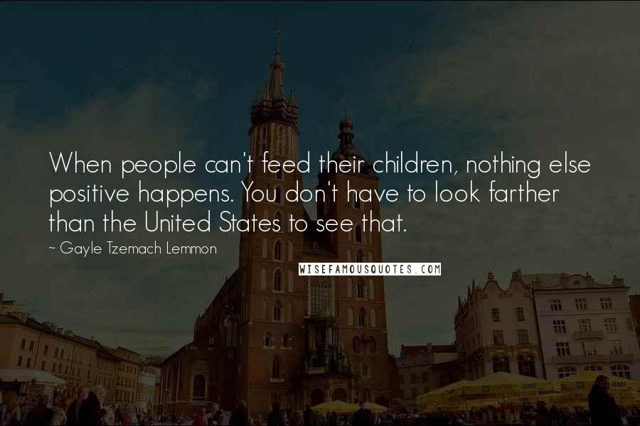 Gayle Tzemach Lemmon quotes: When people can't feed their children, nothing else positive happens. You don't have to look farther than the United States to see that.
