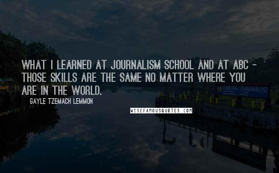 Gayle Tzemach Lemmon quotes: What I learned at journalism school and at ABC - those skills are the same no matter where you are in the world.