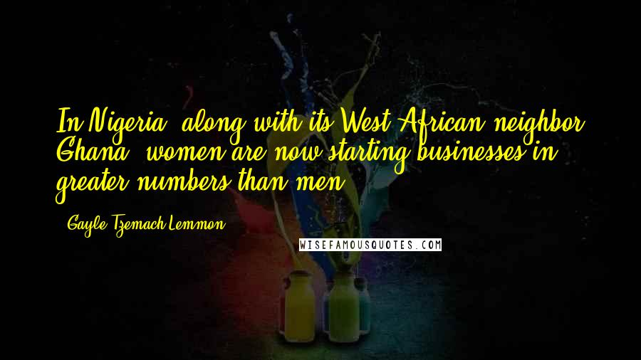 Gayle Tzemach Lemmon quotes: In Nigeria, along with its West African neighbor Ghana, women are now starting businesses in greater numbers than men.
