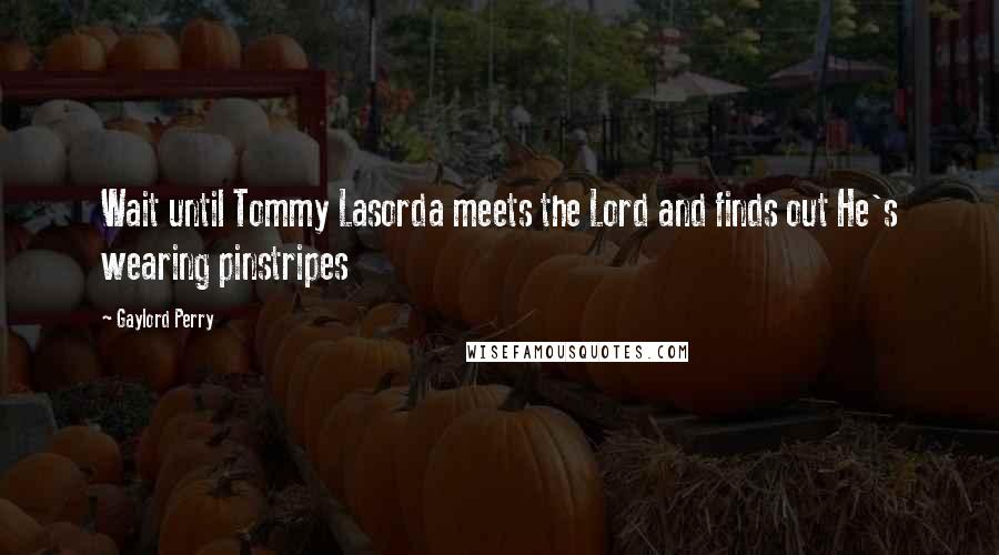 Gaylord Perry quotes: Wait until Tommy Lasorda meets the Lord and finds out He's wearing pinstripes