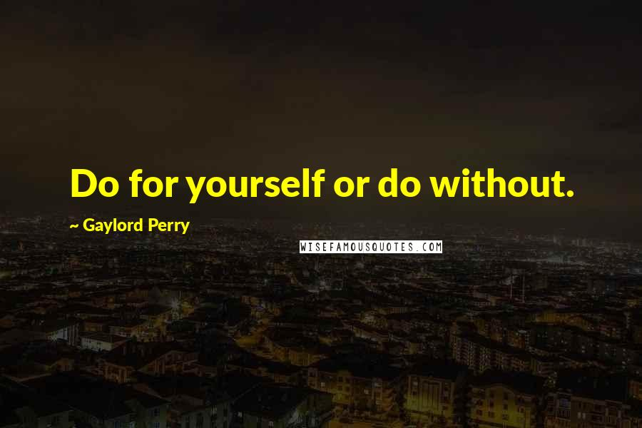 Gaylord Perry quotes: Do for yourself or do without.
