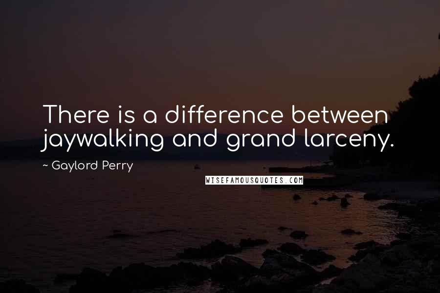 Gaylord Perry quotes: There is a difference between jaywalking and grand larceny.