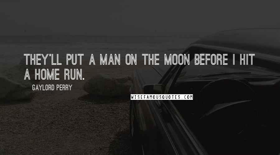 Gaylord Perry quotes: They'll put a man on the moon before I hit a home run.
