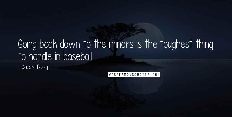 Gaylord Perry quotes: Going back down to the minors is the toughest thing to handle in baseball.