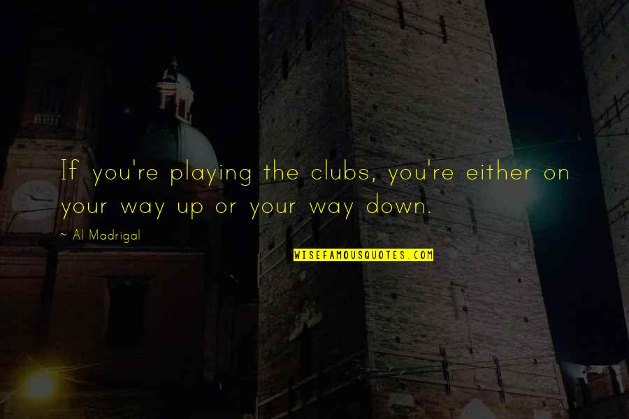 Gazetta Quotes By Al Madrigal: If you're playing the clubs, you're either on