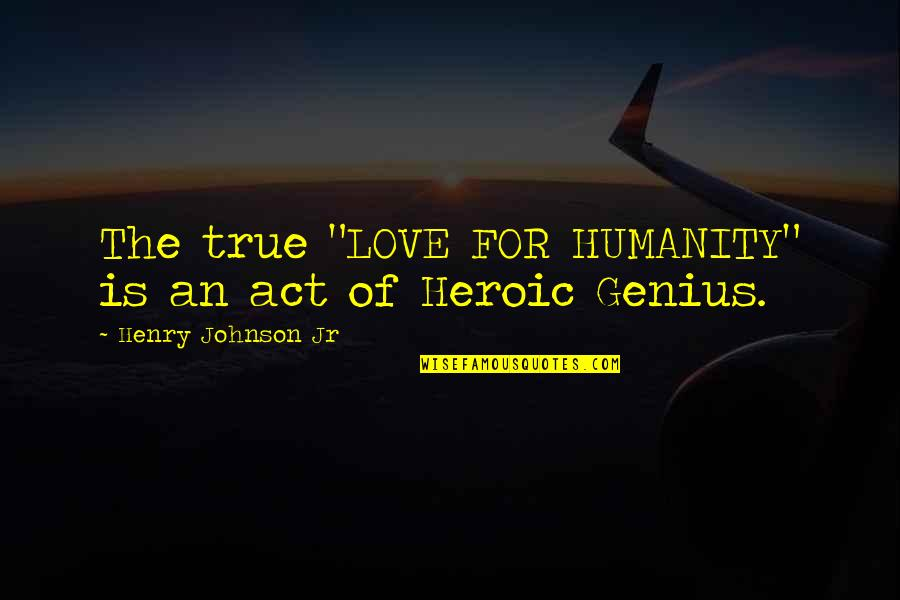 "Gazetta Quotes By Henry Johnson Jr: The true ""LOVE FOR HUMANITY"" is an act"