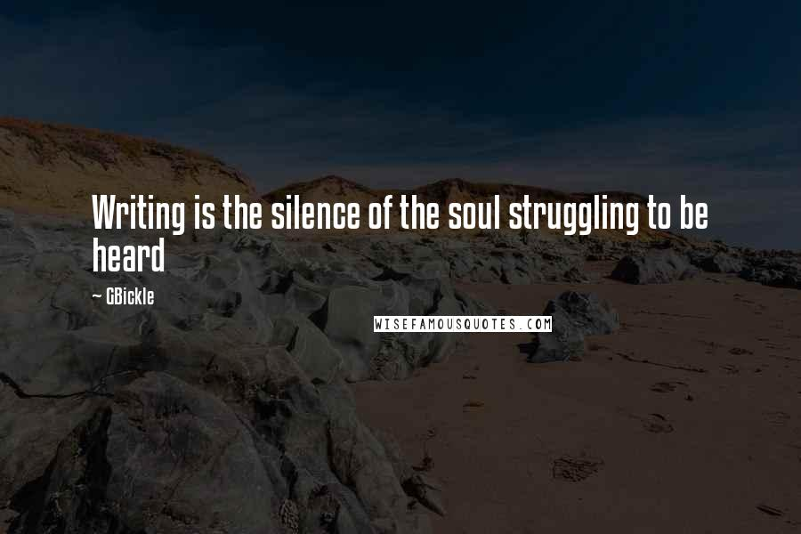 GBickle quotes: Writing is the silence of the soul struggling to be heard