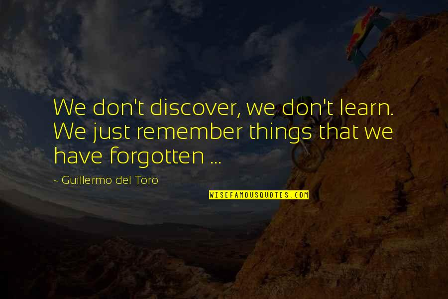 Gcmg Quotes By Guillermo Del Toro: We don't discover, we don't learn. We just