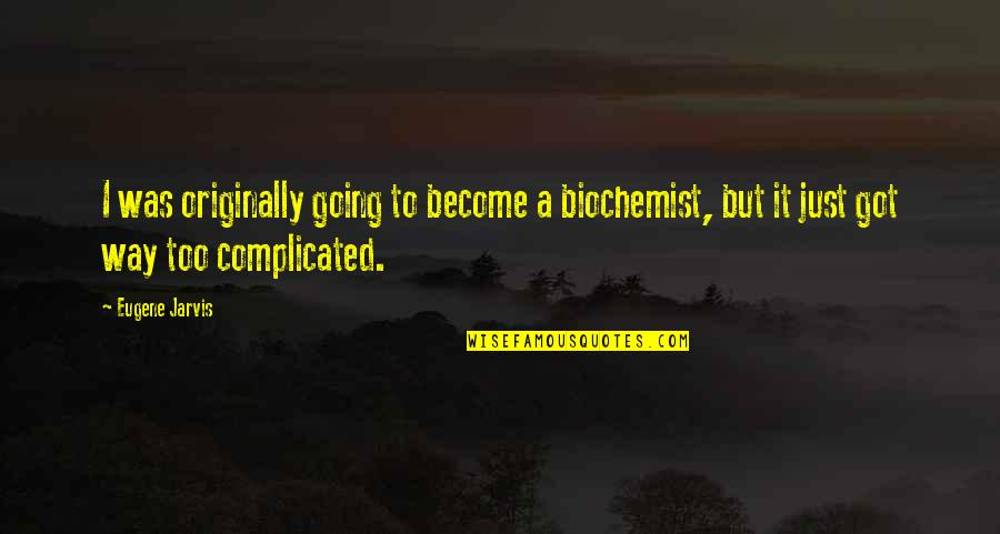 Gdi Quotes By Eugene Jarvis: I was originally going to become a biochemist,