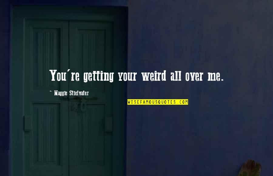 Ge Carlin Quotes By Maggie Stiefvater: You're getting your weird all over me.