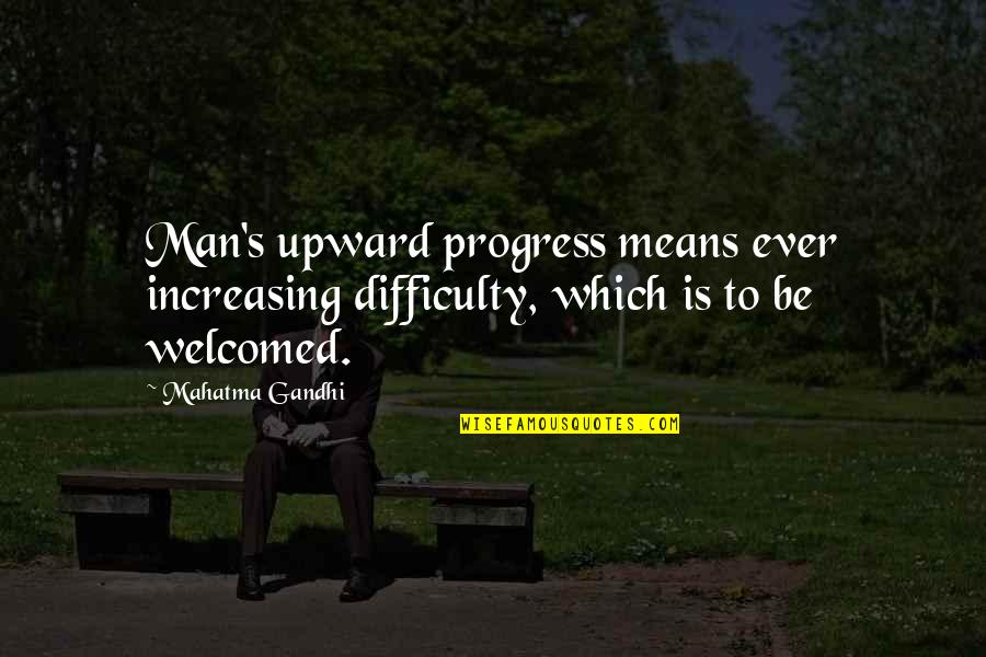 Ge Carlin Quotes By Mahatma Gandhi: Man's upward progress means ever increasing difficulty, which