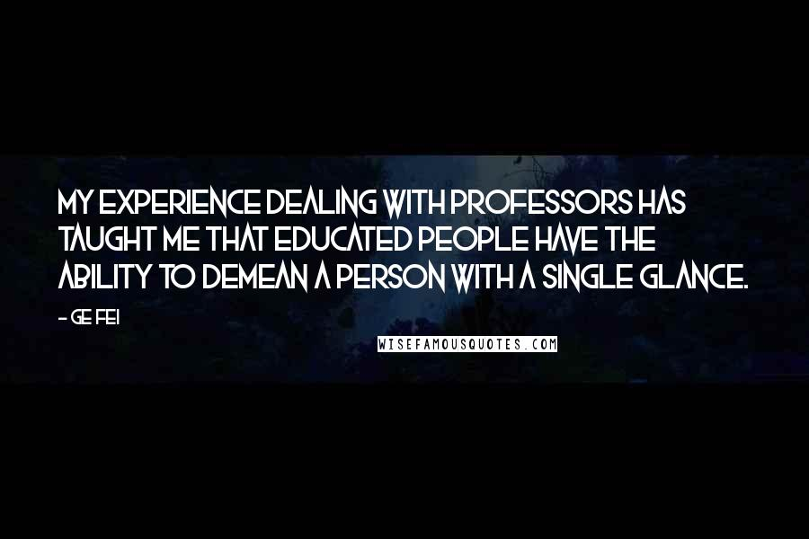 Ge Fei quotes: My experience dealing with professors has taught me that educated people have the ability to demean a person with a single glance.
