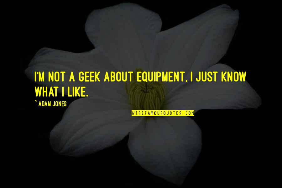 Geek Quotes By Adam Jones: I'm not a geek about equipment, I just
